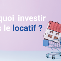 Pourquoi investir dans le locatif ?